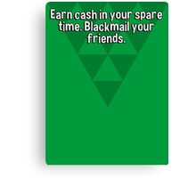 Earn cash in your spare time. Blackmail your friends. Canvas Print