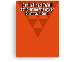 Earth first! (We'll strip-mine the other planets later). Canvas Print