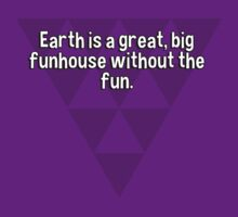 Earth is a great' big funhouse without the fun. by margdbrown