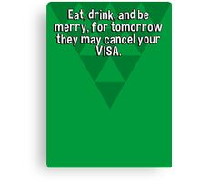 Eat' drink' and be merry' for tomorrow they may cancel your VISA. Canvas Print