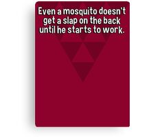 Even a mosquito doesn't get a slap on the back until he starts to work. Canvas Print