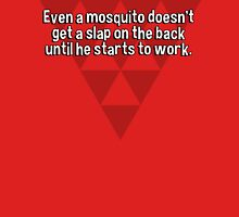 Even a mosquito doesn't get a slap on the back until he starts to work. T-Shirt