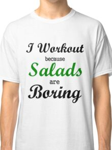 I WORKOUT BECAUSE SALADS ARE BORING Classic T-Shirt