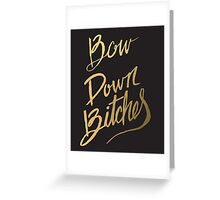 Bow Down Bitches Greeting Card
