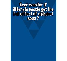 Ever wonder if illiterate people get the full effect of alphabet soup ? Photographic Print