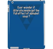 Ever wonder if illiterate people get the full effect of alphabet soup ? iPad Case/Skin