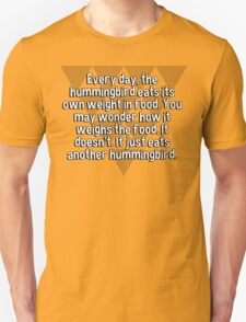 Every day' the hummingbird eats its own weight in food. You may wonder how it weighs the food. It doesn't. It just eats another hummingbird. T-Shirt