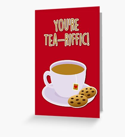 You're tea-riffic Greeting Card