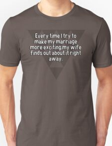 Every time I try to make my marriage more exciting'my wife finds out about it right away. T-Shirt