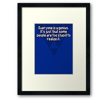 Everyone is a genius.  It's just that some people are too stupid to realize it. Framed Print