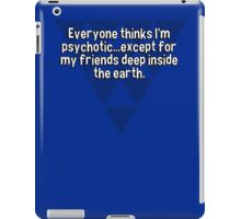 Everyone thinks I'm psychotic...except for my friends deep inside the earth. iPad Case/Skin
