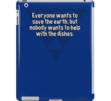 Everyone wants to save the earth' but nobody wants to help with the dishes. iPad Case/Skin