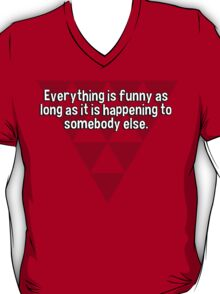 Everything is funny as long as it is happening to somebody else.   T-Shirt