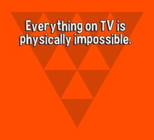 Everything on TV is physically impossible. by margdbrown