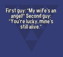 """First guy: """"My wife's an angel!"""" Second guy: """"You're lucky' mine's still alive."""" by margdbrown"""