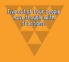 Five out of four people have trouble with fractions. by margdbrown