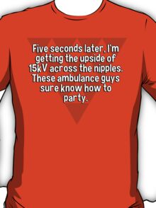 Five seconds later' I'm getting the upside of 15kV across the nipples. These ambulance guys sure know how to party.   T-Shirt