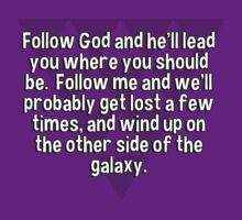 Follow God and he'll lead you where you should be.  Follow me and we'll probably get lost a few times' and wind up on the other side of the galaxy. by margdbrown