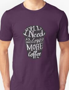 all I need is love (and more coffee) T-Shirt