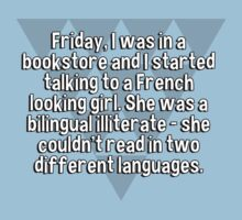 Friday' I was in a bookstore and I started talking to a French looking girl. She was a bilingual illiterate - she couldn't read in two different languages. T-Shirt