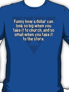 Funny how a dollar can look so big when you take it to church' and so small when you take it to the store. T-Shirt