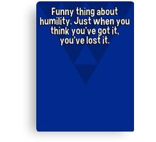 Funny thing about humility. Just when you think you've got it' you've lost it. Canvas Print