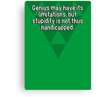 Genius may have its limitations' but stupidity is not thus handicapped. Canvas Print