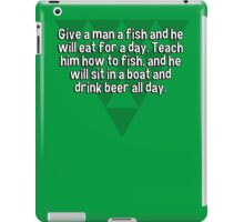 Give a man a fish and he will eat for a day. Teach him how to fish' and he will sit in a boat and drink beer all day. iPad Case/Skin