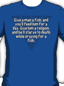 Give a man a fish' and you'll feed him for a day. Give him a religion' and he'll starve to death while praying for a fish. T-Shirt