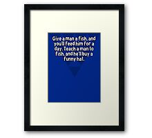 Give a man a fish' and you'll feed him for a day. Teach a man to fish' and he'll buy a funny hat. Framed Print