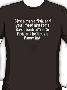 Give a man a fish' and you'll feed him for a day. Teach a man to fish' and he'll buy a funny hat. T-Shirt