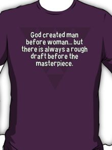 God created man before woman... but there is always a rough draft before the masterpiece. T-Shirt