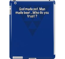 God made pot. Man made beer...Who do you trust ? iPad Case/Skin