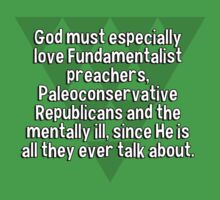 God must especially love Fundamentalist preachers' Paleoconservative Republicans and the mentally ill' since He is all they ever talk about. by margdbrown
