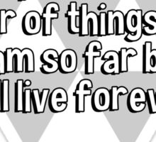 God put me on earth to accomplish a certain number of things. Right now I am so far behind' I will live forever. Sticker