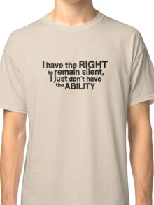 I have the right to remain silent i just don't have the ability Classic T-Shirt