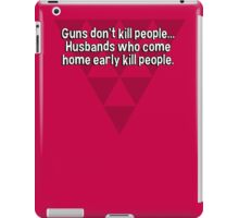 Guns don't kill people... Husbands who come home early kill people. iPad Case/Skin