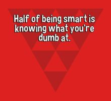 Half of being smart is knowing what you're dumb at. by margdbrown