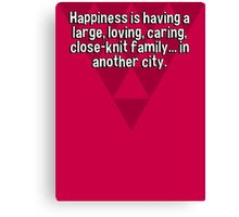 Happiness is having a large' loving' caring' close-knit family... in another city.  Canvas Print