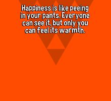 Happiness is like peeing in your pants. Everyone can see it' but only you can feel its warmth. T-Shirt