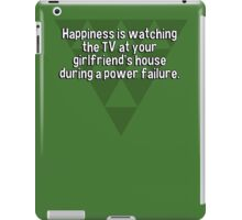 Happiness is watching the TV at your girlfriend's house during a power failure.  iPad Case/Skin