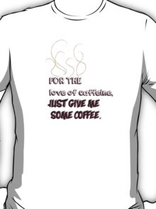 For the love of caffeine, just give me coffee.  T-Shirt