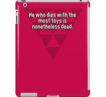 He who dies with the most toys is nonetheless dead. iPad Case/Skin