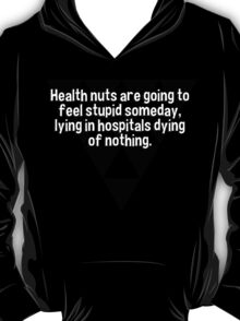 Health nuts are going to feel stupid someday' lying in hospitals dying of nothing. T-Shirt