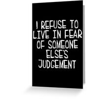 I Refuse to Live in Fear of Someone Else's Judgement (white) Greeting Card