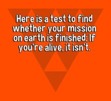 Here is a test to find whether your mission on earth is finished: If you're alive' it isn't. by margdbrown