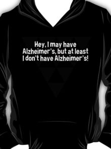Hey' I may have Alzheimer's' but at least I don't have Alzheimer's!   T-Shirt