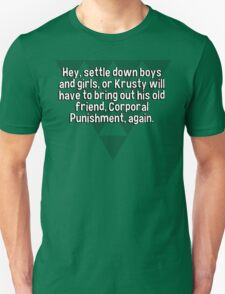 Hey' settle down boys and girls' or Krusty will have to bring out his old friend' Corporal Punishment' again. T-Shirt