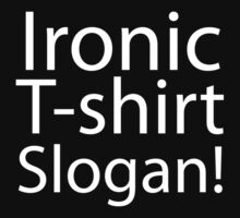 Ironic T-Shirt Slogan by fehinq