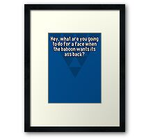 Hey' what are you going to do for a face when the baboon wants its ass back? Framed Print